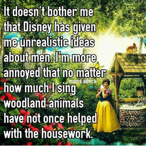 Housework: It doesn t bother me  that Disney has given  me unrealistic ideas  about men lim more  annoyed that no matter  advice  how much I Sing  woodland animals  have not once helped  with the housework