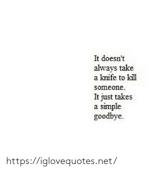 goodbye: It doesn't  always take  a knife to kill  someone.  It just takes  a simple  goodbye. https://iglovequotes.net/