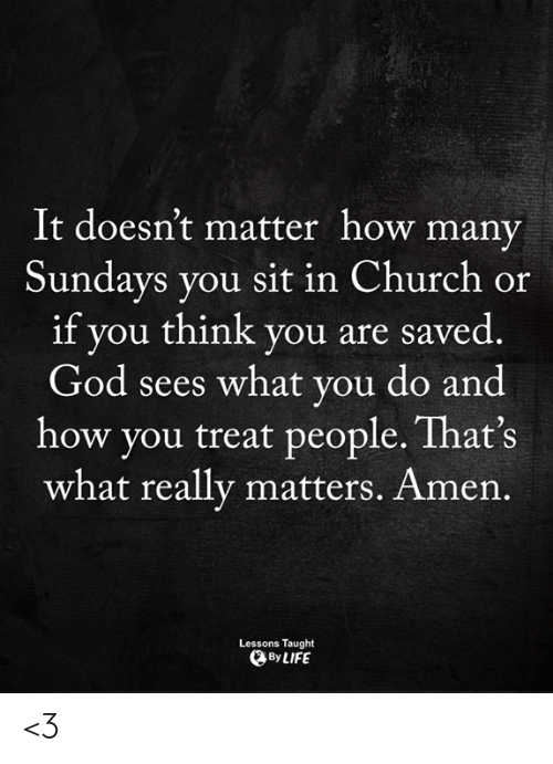 What Really: It doesn't matter how many  Sundays you sit in Church or  if you think you are saved  God sees what you do and  how you treat people. That's  what really matters. Amen.  Lessons Taught  By LIFE <3
