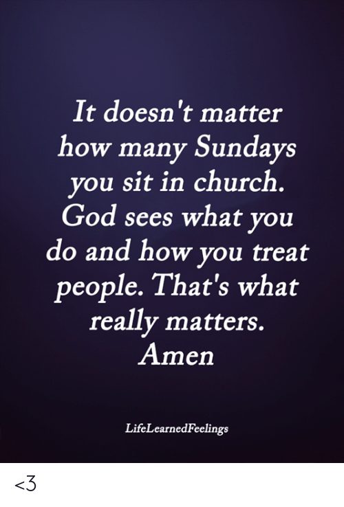 What Really: It doesn't matter  how many Sundays  you sit in church  God sees what you  do and how you treat  people. That's what  really matters.  Amen  LifeLearnedFeelings <3