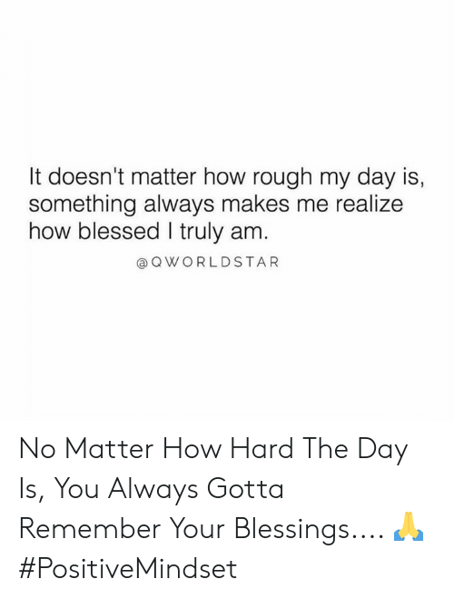 Blessed, Rough, and Blessings: It doesn't matter how rough my day is,  something always makes me realize  how blessed I truly am.  QWORLDSTAR No Matter How Hard The Day Is, You Always Gotta Remember Your Blessings.... 🙏 #PositiveMindset