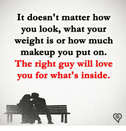 Love, Makeup, and Memes: It doesn't matter how  you look, what your  weight is or how much  makeup you put on.  The right guy will love  vou for what's inside.