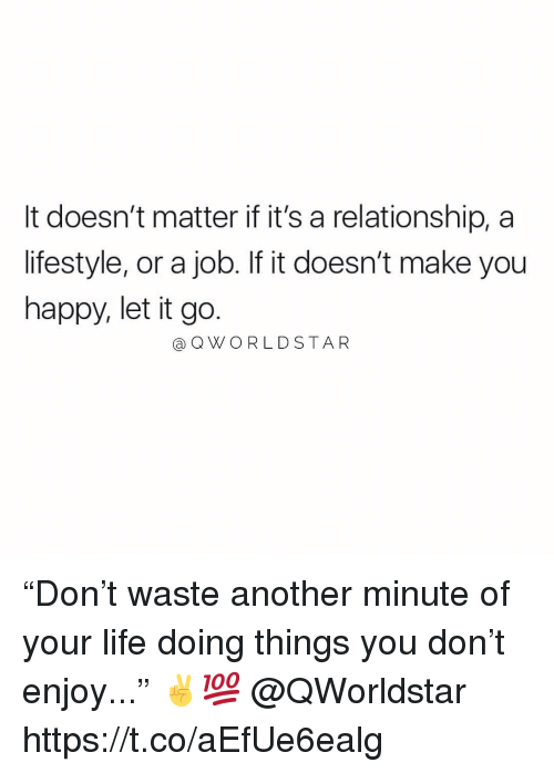"""Life, Happy, and Let It Go: It doesn't matter if it's a relationship, a  lifestyle, or a job. If it doesn't make you  happy, let it go.  aOWORLD STAR """"Don't waste another minute of your life doing things you don't enjoy..."""" ✌️💯 @QWorldstar https://t.co/aEfUe6ealg"""