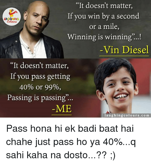 "± ´Ñå: ""It doesn't matter,  If you win by a second  LA GHING  or a mile  Winning is winning  Vin Diesel  It doesn't matter  If you pass getting  40% or 99%,  Passing is passing  ME  laughing colours.com Pass hona hi ek badi baat hai chahe just pass ho ya 40%...q sahi kaha na dosto...?? ;)"