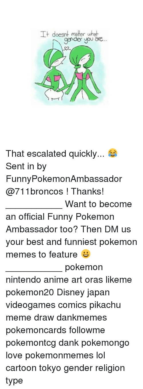 Anime, Dank, and Disney: It doesnt matter  what  gender you are That escalated quickly... 😂 Sent in by FunnyPokemonAmbassador @711broncos ! Thanks! ___________ Want to become an official Funny Pokemon Ambassador too? Then DM us your best and funniest pokemon memes to feature 😀 ___________ pokemon nintendo anime art oras likeme pokemon20 Disney japan videogames comics pikachu meme draw dankmemes pokemoncards followme pokemontcg dank pokemongo love pokemonmemes lol cartoon tokyo gender religion type