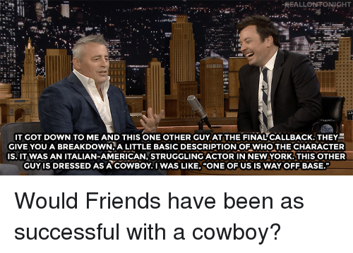 """Friends, Target, and youtube.com: IT GOT DOWN TO ME AND THIS ONE OTHER GUY AT THE FINAL""""CALLBACK. THEY  GIVE YOU A BREAKDOWN.A LITTLE BASIC DESCRIPTION OF WHO THE CHARACTER  IS. IT WAS AN ITALIAN-AMERICAN, STRUGGLING ACTOR IN NEWYORK.THIS OTHER  GUY IS DRESSED AS ACOWBOY. I WAS LIKE, """"ONE OF US IS WAY OFF BASE.""""  3  2  2 Would Friends have been as successful with a cowboy?"""