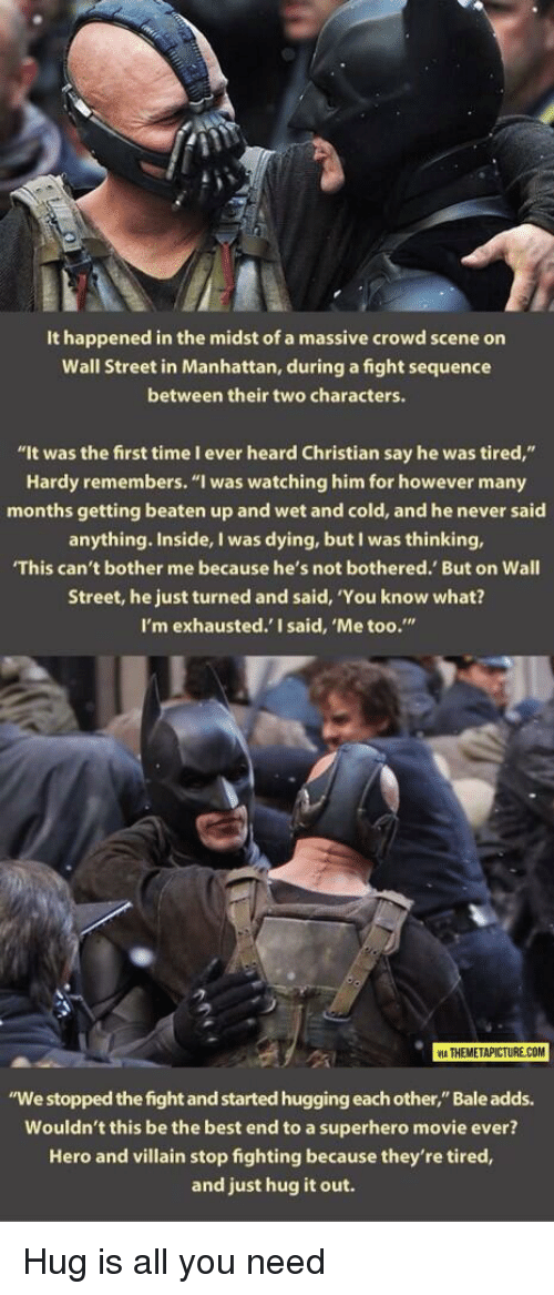 """Superhero, Best, and Manhattan: It happened in the midst of a massive crowd scene on  Wall Street in Manhattan, during a fight sequence  between their two characters.  """"It was the first time I ever heard Christian say he was tired,""""  Hardy remembers. """"I was watching him for however many  months getting beaten up and wet and cold, and he never said  anything. Inside, I was dying, but I was thinking,  This can't bother me because he's not bothered. But on Wall  Street, he just turned and said, 'You know what?  I'm exhausted.' I said, 'Me too.""""  2  ATHEMETAPICTURE COM  """"We stopped the fight and started hugging each other,"""" Bale adds.  Wouldn't this be the best end to a superhero movie ever?  Hero and villain stop fighting because they're tired,  and just hug it out. <p>Hug is all you need</p>"""