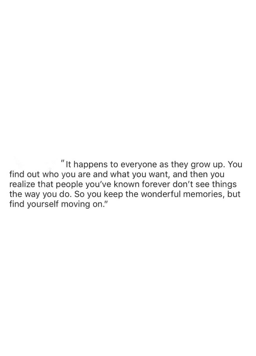 "who you are: ""It happens to everyone as they grow up. You  find out who you are and what you want, and then you  realize that people you've known forever don't see things  the way you do. So you keep the wonderful memories, but  find yourself moving on."""