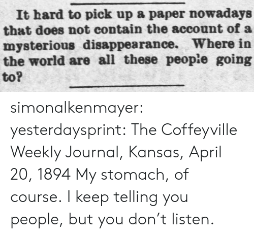 Target, Tumblr, and Blog: It hard to pick up a paper nowadays  that does not contain the account of a  mysterious disappearance. Where in  the world are all these people going  to? simonalkenmayer:  yesterdaysprint:   The Coffeyville Weekly Journal, Kansas, April 20, 1894   My stomach, of course.I keep telling you people, but you don't listen.