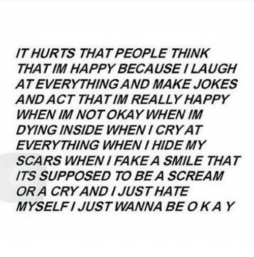 i'm not okay: IT HURTS THAT PEOPLE THINK  THATIM HAPPY BECAUSE I LAUGH  ATEVERYTHING AND MAKE JOKES  AND ACT THATIM REALLY HAPPY  WHEN IM NOT OKAY WHEN IM  DYING INSIDE WHENI CRY AT  EVERYTHING WHEN I HIDE MY  SCARS WHEN I FAKEA SMILE THAT  ITS SUPPOSED TO BE A SCREAM  OR A CRY AND IJUSTHATE  MYSELFI JUST WANNA BE OKAY