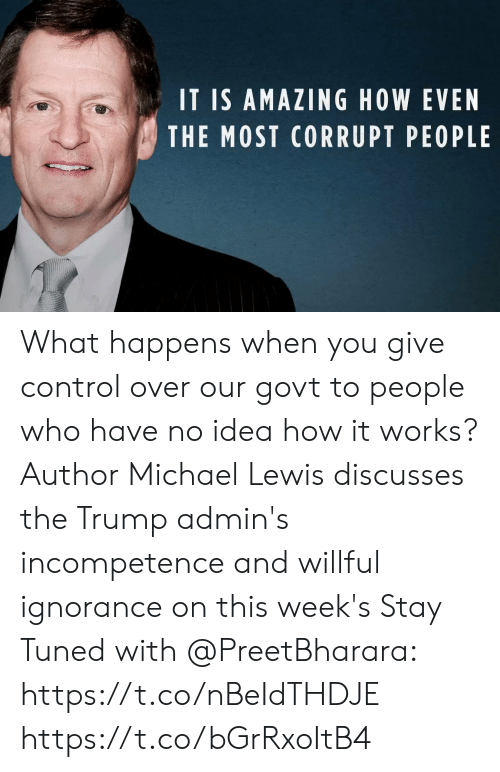 Willful Ignorance: IT IS AMAZING HOW EVEN  THE MOST CORRUPT PEOPLE What happens when you give control over our govt to people who have no idea how it works? Author Michael Lewis discusses the Trump admin's incompetence and willful ignorance on this week's Stay Tuned with @PreetBharara: https://t.co/nBeIdTHDJE https://t.co/bGrRxoItB4