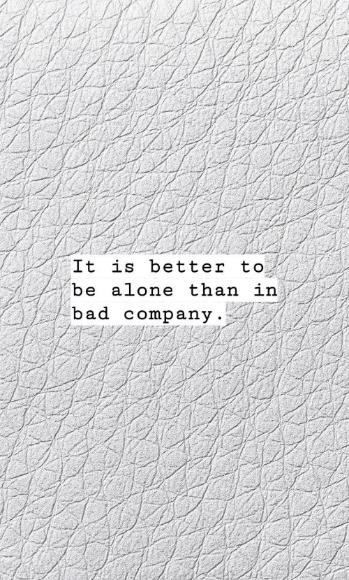Being Alone, Bad, and Company: It is better to  be alone than in  bad company
