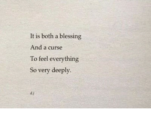 Feel, Everything, and Curse: It is both a blessing  And a curse  To feel everything  So very deeply  d.j