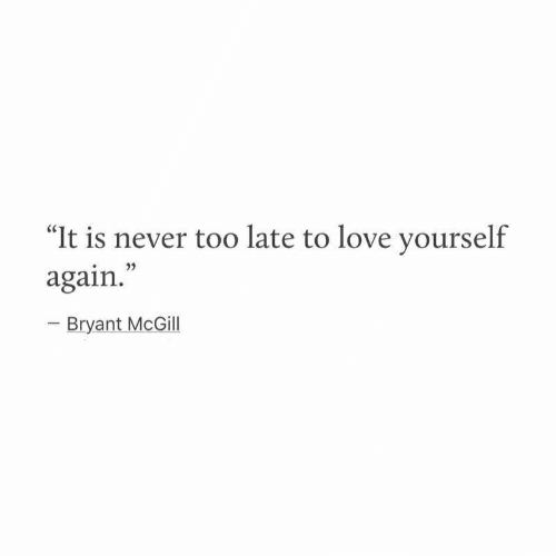 "Love, Never, and Bryant McGill: ""It is never too late to love yourself  again.  o3)  Bryant McGill"