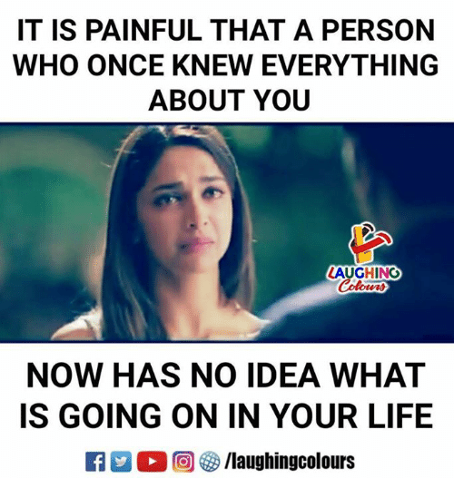 Life, What Is, and Indianpeoplefacebook: IT IS PAINFUL THAT A PERSON  WHO ONCE KNEW EVERYTHING  ABOUT YOU  LAUGHING  NOW HAS NO IDEA WHAT  IS GOING ON IN YOUR LIFE  E O (回 ) /laughingcolours