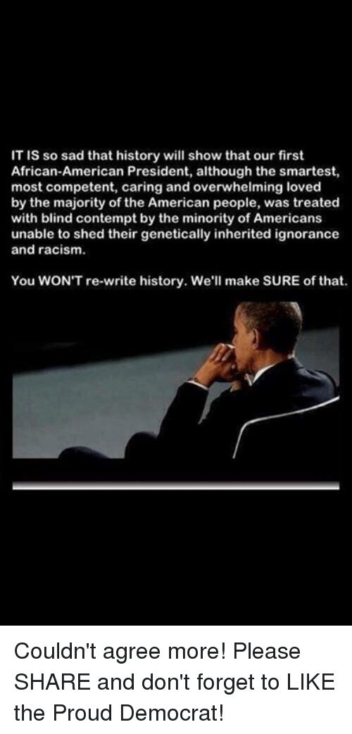 Contemption: IT is so sad that history will show that our first  African-American President, although the smartest,  most competent, caring and overwhelming loved  by the majority of the American people, was treated  with blind contempt by the minority of Americans  unable to shed their genetically inherited ignorance  and racism.  You WONT re-write history. We  make SURE of that. Couldn't agree more!  Please SHARE and don't forget to LIKE the Proud Democrat!