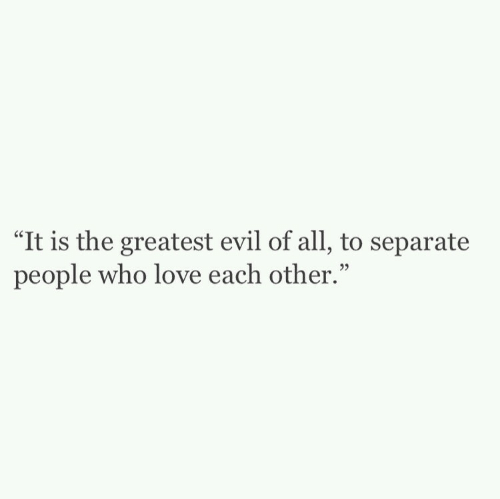 "Love, Evil, and Who: ""It is the greatest evil of all, to separate  people who love each other."""