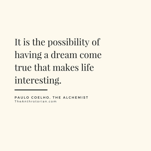 A Dream, Life, and True: It is the possibility of  having a dream come  true that makes life  interesting.  PAULO COELHO, THE ALCHEMIST  TheAnthrotorian.com
