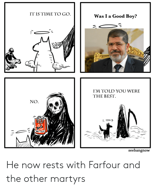 Best, Good, and Time: IT IS TIME TO GO  Was I a Good Boy?  I'M TOLD YOU WERE  THE BEST  NO  BITES  seebangnow He now rests with Farfour and the other martyrs