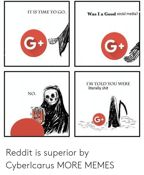 Dank, Memes, and Reddit: IT IS TIME TO GO.  Was I a Good social media?  G+  G+  I'M TOLD YOU WERE  literally shit  NO Reddit is superior by CyberIcarus MORE MEMES