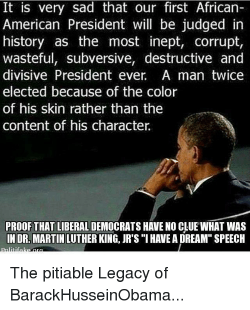 """dr martin luther king: It is very sad that our first African-  American President will be judged in  history as the most inept, corrupt,  wasteful, subversive, destructive and  divisive President ever. A man twice  elected because of the color  of his skin rather than the  content of his character  PROOF THAT LIBERAL  HAVE NO CLUE WHAT WAS  IN DR. MARTIN LUTHER KING, JR's """"I HAVEA DREAM"""" SPEECH The pitiable Legacy of BarackHusseinObama..."""