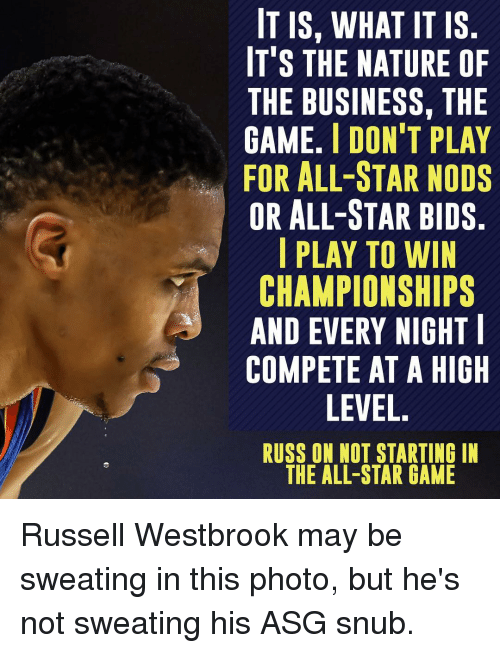 Russel Westbrook: IT IS, WHAT IT IS  IT'S THE NATURE OF  THE BUSINESS, THE  GAME. l DON'T PLAY  FOR ALL-STAR NODS  OR ALL-STAR BIDS  I PLAY TO WIN  CHAMPIONSHIPS  AND EVERY NIGHT  COMPETE AT A HIGH  LEVEL  RUSS ON NOT STARTING IN  THE ALL-STAR GAME Russell Westbrook may be sweating in this photo, but he's not sweating his ASG snub.