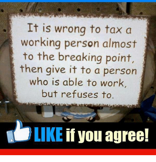 Memes, Work, and 🤖: It is wrong to tax a  working person almost  to the breaking point,  then give it to a person  who is able to work,  but refuses to  LIKE if you agree!