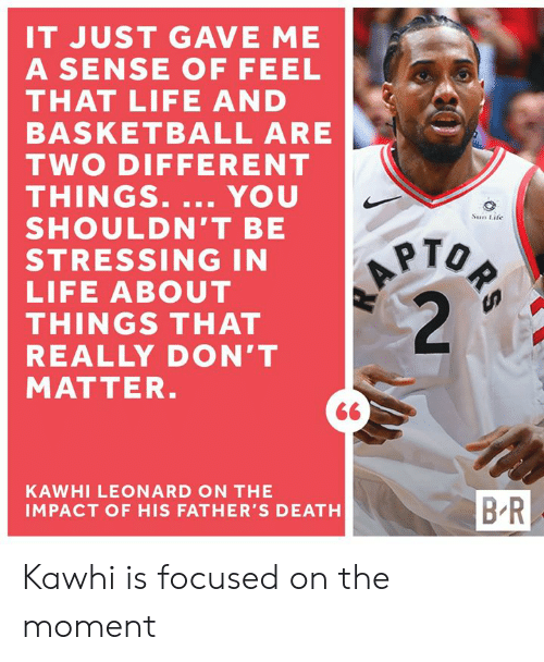 Impact Of: IT JUST GAVE ME  A SENSE OF FEEL  THAT LIFE AND  BASKETBALL ARE  TWO DIFFERENT  THINGS. ... YOU  SHOULDN'T BE  STRESSING IN  LIFE ABOUT  THINGS THAT  REALLY DON'T  MATTER.  ORS  A  2  Sun Life  KAWHI LEONARD ON THE  B-R  IMPACT OF HIS FATHER'S DEATH Kawhi is focused on the moment