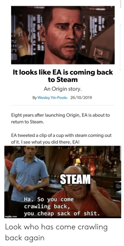 Clip: It looks like EA is coming back  to Steam  An Origin story.  By Wesley Yin-Poole. 26/10/2019  Eight years after launching Origin, EA is about to  return to Steam.  EA tweeted a clip of a cup with steam coming out  of it. I see what you did there, EA!  STEAM  Ha. So you come  crawling back,  you cheap sack of shit.  imgflip.com Look who has come crawling back again
