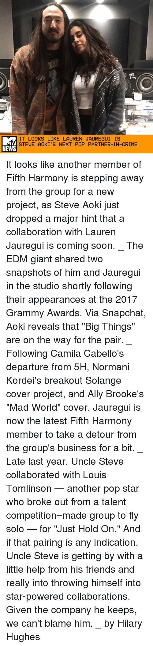 """Crime, Friends, and Grammy Awards: IT LOOKS LIKE LAUREN JAUREGUI IS  STEUE AOKI'S NEXT POP PARTNER-IN-CRIME  NEWS It looks like another member of Fifth Harmony is stepping away from the group for a new project, as Steve Aoki just dropped a major hint that a collaboration with Lauren Jauregui is coming soon. _ The EDM giant shared two snapshots of him and Jauregui in the studio shortly following their appearances at the 2017 Grammy Awards. Via Snapchat, Aoki reveals that """"Big Things"""" are on the way for the pair. _ Following Camila Cabello's departure from 5H, Normani Kordei's breakout Solange cover project, and Ally Brooke's """"Mad World"""" cover, Jauregui is now the latest Fifth Harmony member to take a detour from the group's business for a bit. _ Late last year, Uncle Steve collaborated with Louis Tomlinson — another pop star who broke out from a talent competition–made group to fly solo — for """"Just Hold On."""" And if that pairing is any indication, Uncle Steve is getting by with a little help from his friends and really into throwing himself into star-powered collaborations. Given the company he keeps, we can't blame him. _ by Hilary Hughes"""