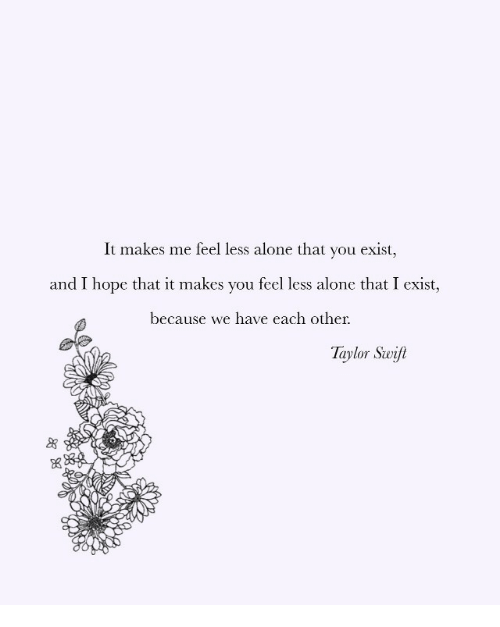 Being Alone, Hope, and Taylor: It makes me feel less alone that you exist,  and I hope that it makes you feel less alone that I exist,  because we have each other.  Taylor Swif