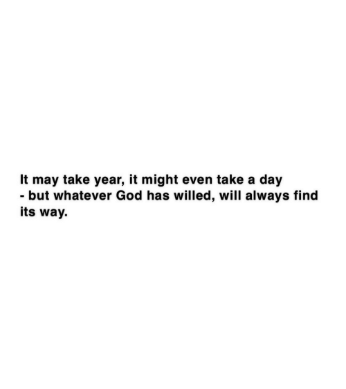 But Whatever: It may take year, it might even take a day  - but whatever God has willed, will always find  its way.