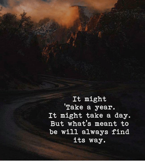 Day, Will, and Whats: It might  'Take a year.  It might take a day.  But what's meant to  be will always find  its way.