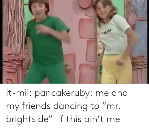 """mii: it-mii: pancakeruby:  me and my friends dancing to""""mr. brightside""""  If this ain't me"""