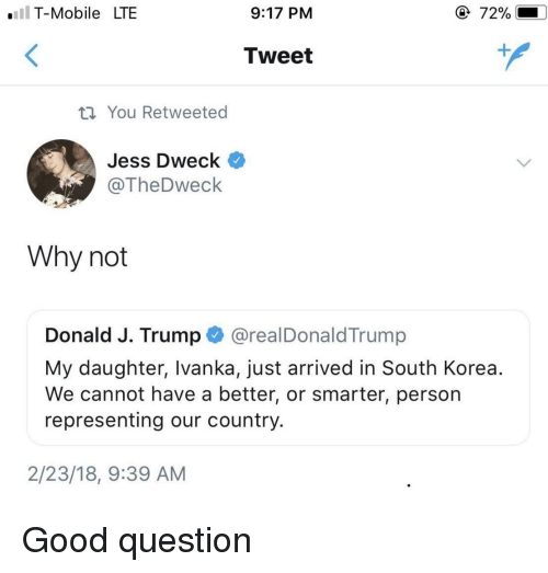 Good, Mobile, and Trump: .IT-Mobile LTE  9:17 PM  72%  Tweet  th You Retweeted  Jess Dweck  @TheDweck  Why not  Donald J. Trump @realDonaldTrump  My daughter, Ivanka, just arrived in South Korea.  We cannot have a better, or smarter, person  representing our country.  2/23/18, 9:39 AM Good question