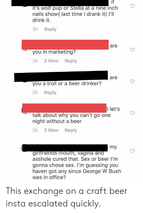 Beer, George W. Bush, and Sex: it  nails show( last time I drank it) l'lI  drink it.  3h Reply  are  you in marketing?  2h 2 likes Reply  are  you a troll or a beer drinker?  2h Reply  let's  talk about why you can't go one  night without a beer  2h 2 likes Reply  my  asshole cured that. Sex or beer I'm  gonna chose sex. I'm guessing you  haven got any since George W Bush  was in office? This exchange on a craft beer insta escalated quickly.