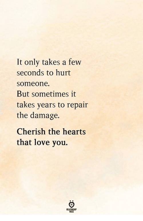 Love, Hearts, and You: It only takes a few  seconds to hurt  someone.  But sometimes it  takes years to repair  the damage.  Cherish the hearts  that love you.