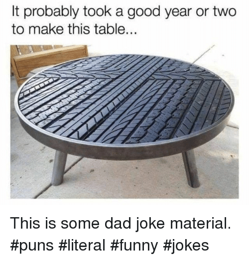 A Good Year: It probably took a good year or two  to make this table.  RE This is some dad joke material. #puns #literal #funny #jokes