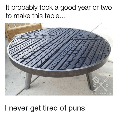 A Good Year: It probably took a good year or two  to make this table...  @CLASSICDADMOVES I never get tired of puns