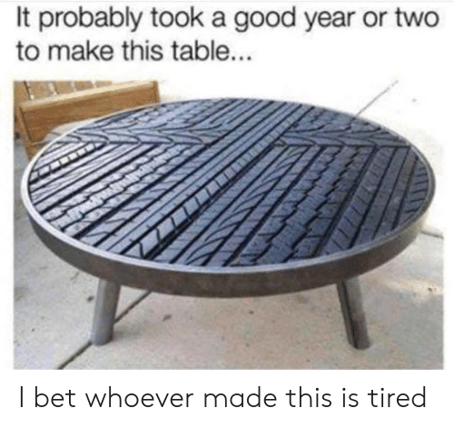 A Good Year: It probably took a good year or two  to make this table... I bet whoever made this is tired