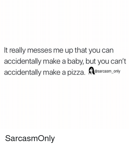 Funny, Memes, and Pizza: It really messes me up that you can  accidentally make a baby, but you can't  accidentally make a pizza. esarcasm. ony SarcasmOnly