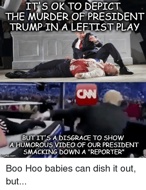"""depict: IT S OK TO DEPICT  THE MURDER OF PRESIDENT  TRUMP IN A LEFTIST PLAy  CN  BUT IT'S A DISGRACE TO SHOW  A HUMOROUS VIDEO OF OUR PRESIDENT  SMACKING DOWN A """"REPORTER""""  gflip.com Boo Hoo babies can dish it out, but..."""