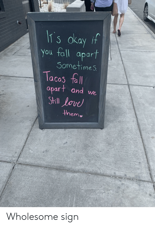 Apart: IT s okay if  You fall  apart  Sometimes  Tacos fall  apart and we  StIll lovd  them Wholesome sign