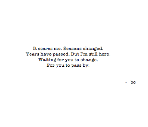Change, Waiting..., and You: It scares me. Seasons changed  Years have passed. But I'm still here.  Waiting for you to change  For you to pass by.  - bc