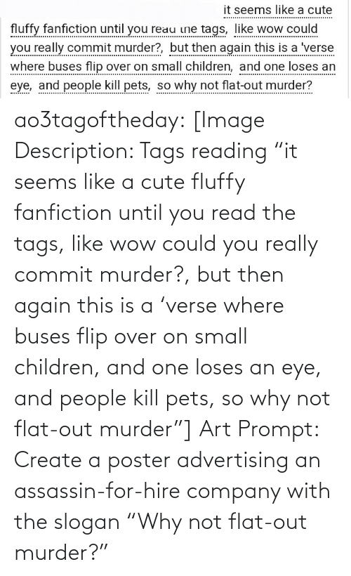 "tags: it seems like a cute  fluffy fanfiction until you reau ine tags, like wow could  you really commit murder?, but then again this is a 'verse  where buses flip over on small children, and one loses an  eye, and people kill pets, so why not flat-out murder? ao3tagoftheday:  [Image Description: Tags reading ""it seems like a cute fluffy fanfiction until you read the tags, like wow could you really commit murder?, but then again this is a 'verse where buses flip over on small children, and one loses an eye, and people kill pets, so why not flat-out murder""]  Art Prompt: Create a poster advertising an assassin-for-hire company with the slogan ""Why not flat-out murder?"""