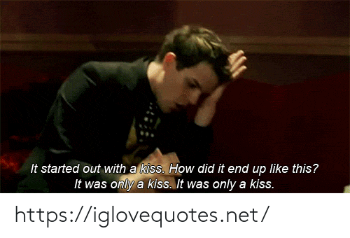Kiss, How, and Net: It started out with a kiss. How did it end up like this?  It was only a kiss. It was only a kiss. https://iglovequotes.net/