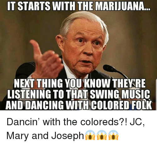 Dancing, Memes, and Music: IT STARTS WITH THE MARIJUANA.  NEXT THING YOUKNOW THEARE  LISTENING TO THAT SWING MUSIC  AND DANCING WITH COLORED FOLK Dancin' with the coloreds?! JC, Mary and Joseph😱😱😱