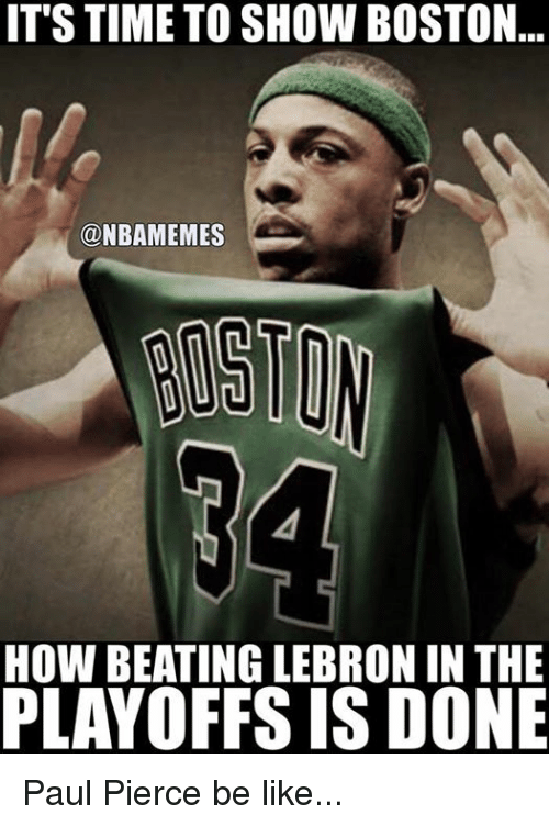 Paul Pierce: IT STIME TO SHOW BOSTON  ONBAMEMES  HOW BEATING LEBRON IN THE  PLAYOFFS IS DONE Paul Pierce be like...