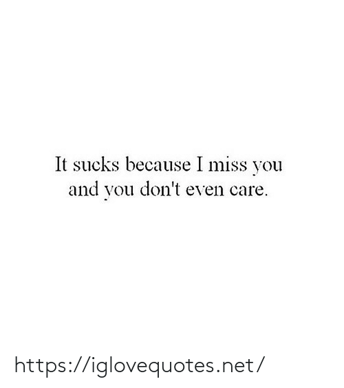 miss: It sucks because I miss you  and you don't even care. https://iglovequotes.net/