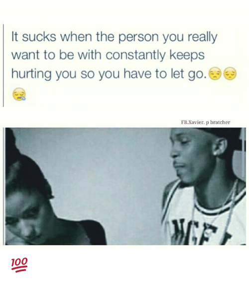 Its Sucks: It sucks when the person you really  want to be with constantly keeps  hurting you so you have to let go  FB Xavier. p bratcher 💯
